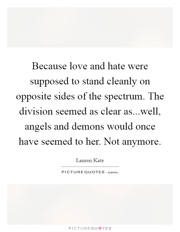 Because love and hate were supposed to stand cleanly on opposite sides of the spectrum. The division seemed as clear as...well, angels and demons would once have seemed to her. Not anymore Picture Quote #1
