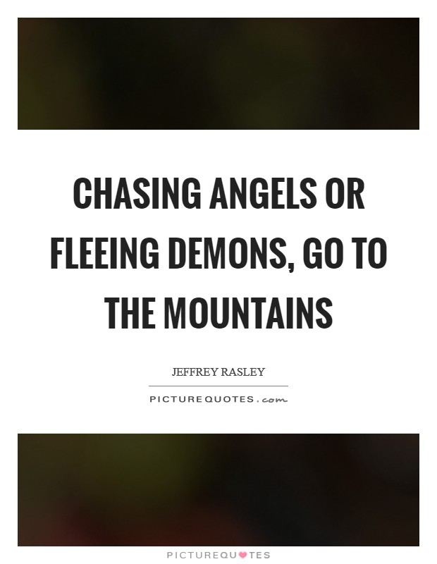Chasing angels or fleeing demons, go to the mountains Picture Quote #1