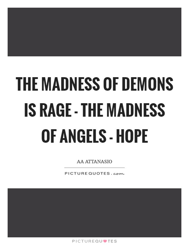 The madness of demons is rage - the madness of angels - hope Picture Quote #1