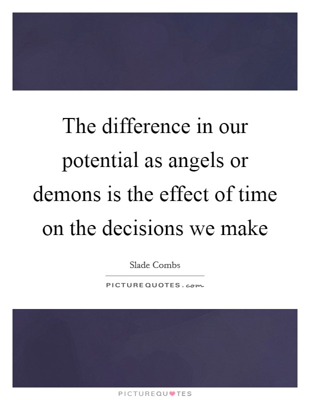 The difference in our potential as angels or demons is the effect of time on the decisions we make Picture Quote #1