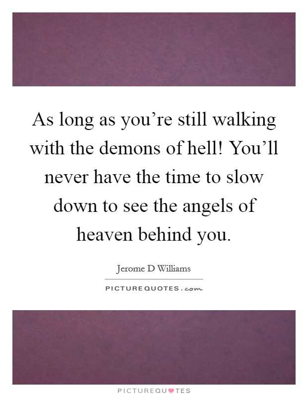 As long as you're still walking with the demons of hell! You'll never have the time to slow down to see the angels of heaven behind you Picture Quote #1