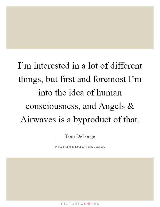 I'm interested in a lot of different things, but first and foremost I'm into the idea of human consciousness, and Angels and Airwaves is a byproduct of that Picture Quote #1