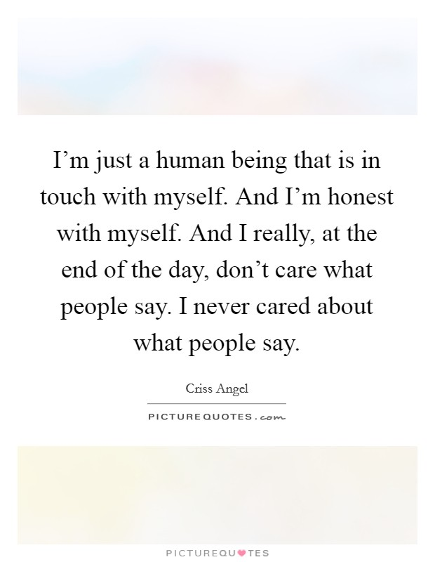I'm just a human being that is in touch with myself. And I'm honest with myself. And I really, at the end of the day, don't care what people say. I never cared about what people say Picture Quote #1