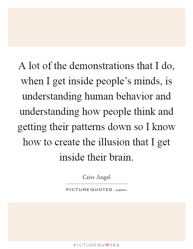 A lot of the demonstrations that I do, when I get inside people's minds, is understanding human behavior and understanding how people think and getting their patterns down so I know how to create the illusion that I get inside their brain Picture Quote #1