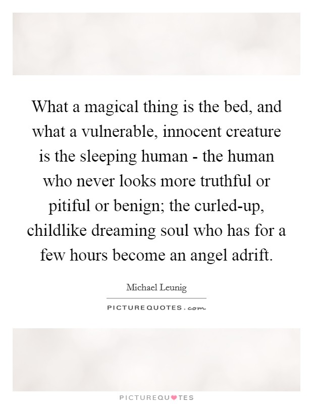What a magical thing is the bed, and what a vulnerable, innocent creature is the sleeping human - the human who never looks more truthful or pitiful or benign; the curled-up, childlike dreaming soul who has for a few hours become an angel adrift Picture Quote #1