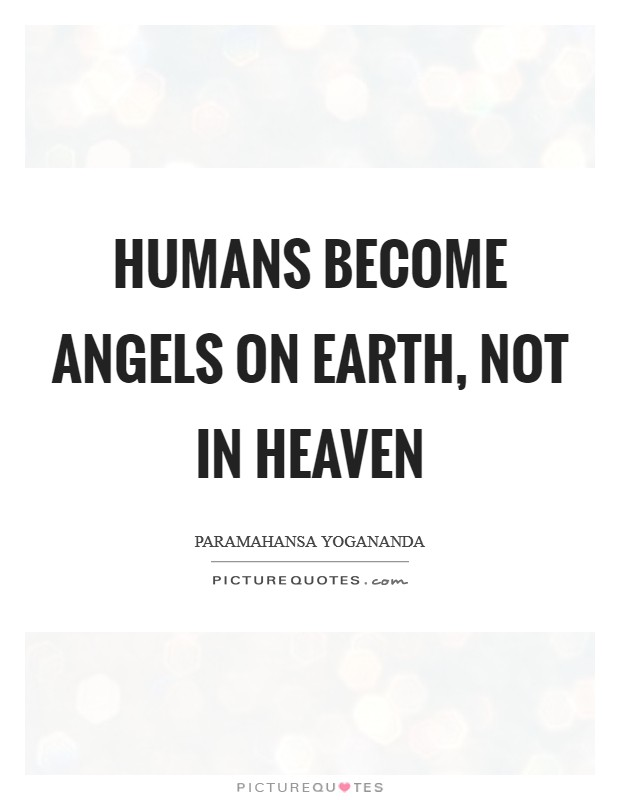 Humans become angels on earth, not in heaven Picture Quote #1