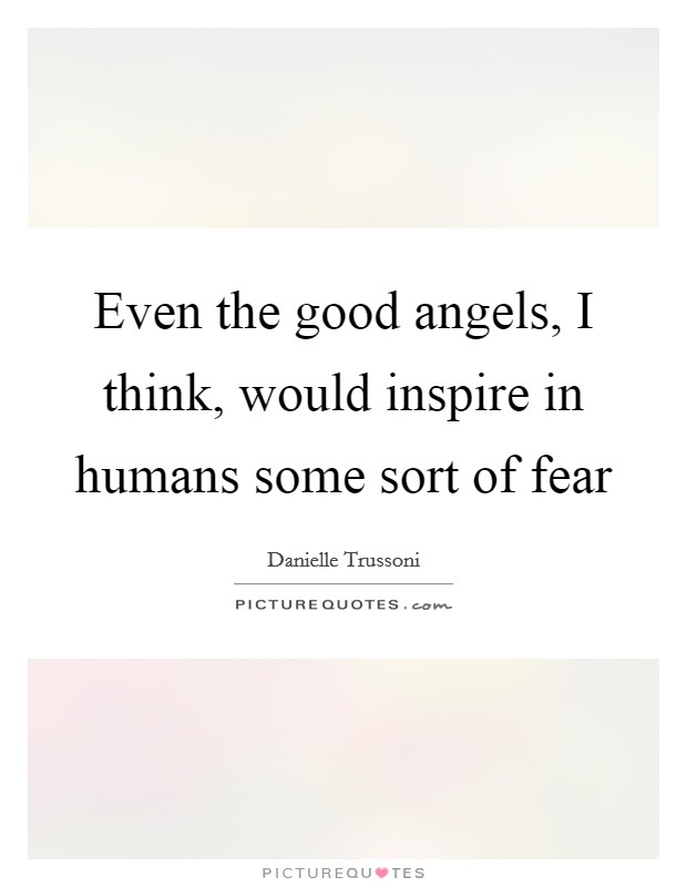 Even the good angels, I think, would inspire in humans some sort of fear Picture Quote #1