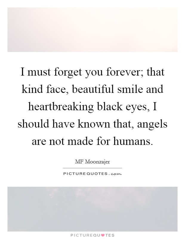 I must forget you forever; that kind face, beautiful smile and heartbreaking black eyes, I should have known that, angels are not made for humans Picture Quote #1