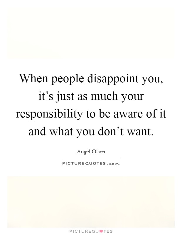 When people disappoint you, it's just as much your responsibility to be aware of it and what you don't want Picture Quote #1