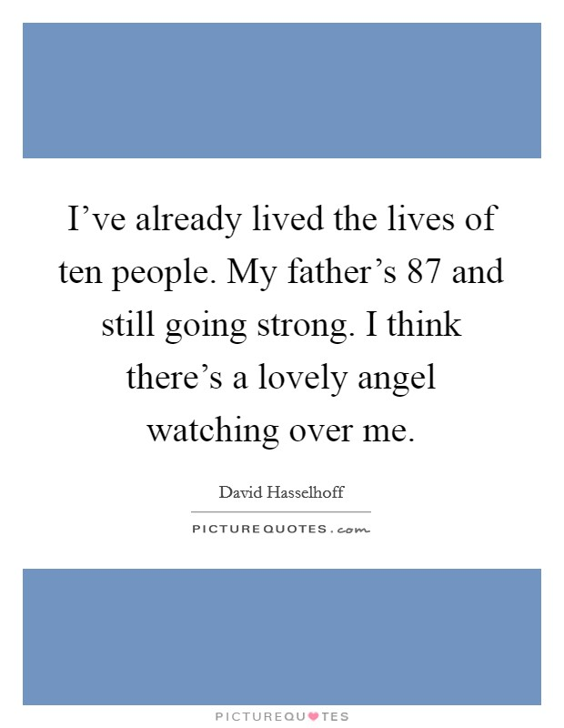 I've already lived the lives of ten people. My father's 87 and still going strong. I think there's a lovely angel watching over me Picture Quote #1