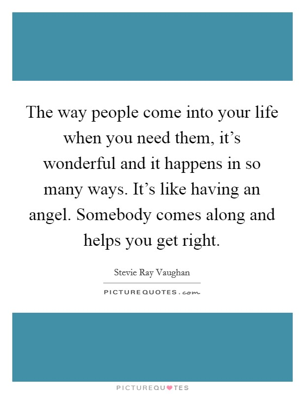 The way people come into your life when you need them, it's wonderful and it happens in so many ways. It's like having an angel. Somebody comes along and helps you get right Picture Quote #1