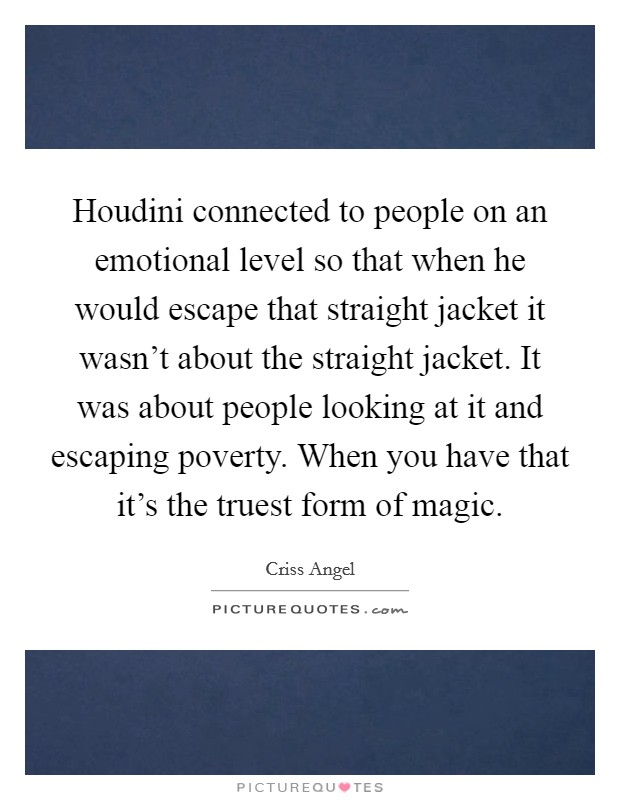 Houdini connected to people on an emotional level so that when he would escape that straight jacket it wasn't about the straight jacket. It was about people looking at it and escaping poverty. When you have that it's the truest form of magic Picture Quote #1