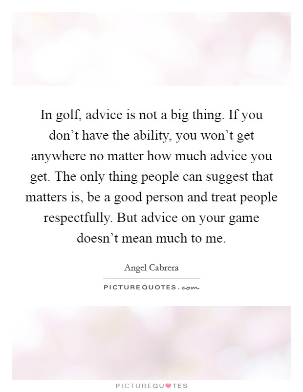 In golf, advice is not a big thing. If you don't have the ability, you won't get anywhere no matter how much advice you get. The only thing people can suggest that matters is, be a good person and treat people respectfully. But advice on your game doesn't mean much to me Picture Quote #1