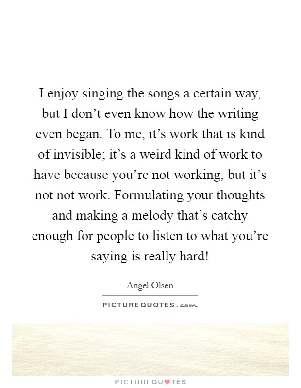I enjoy singing the songs a certain way, but I don't even know how the writing even began. To me, it's work that is kind of invisible; it's a weird kind of work to have because you're not working, but it's not not work. Formulating your thoughts and making a melody that's catchy enough for people to listen to what you're saying is really hard! Picture Quote #1