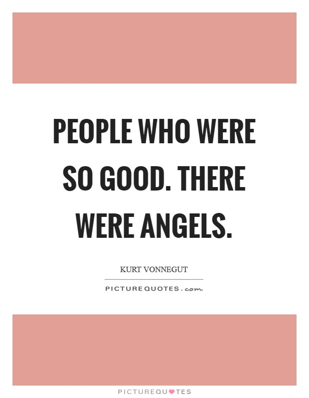 People who were so good. There were angels Picture Quote #1