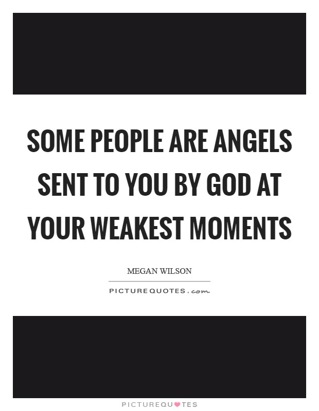Some people are angels sent to you by God at your weakest moments Picture Quote #1