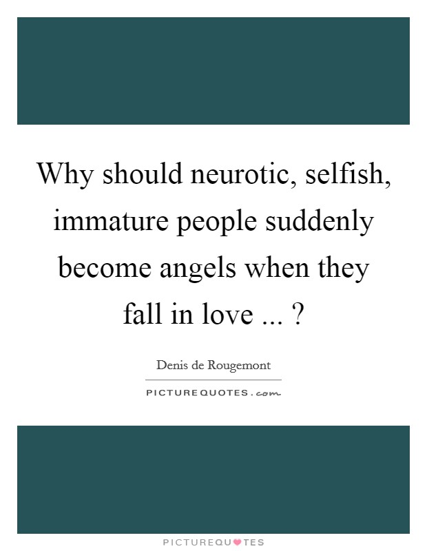 Why should neurotic, selfish, immature people suddenly become angels when they fall in love ... ? Picture Quote #1