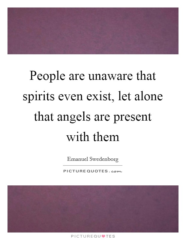 People are unaware that spirits even exist, let alone that angels are present with them Picture Quote #1