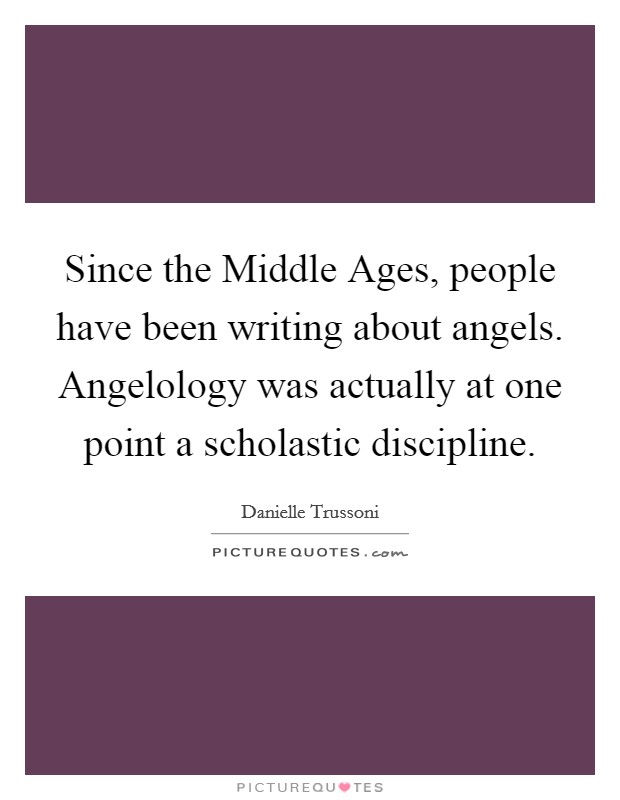 Since the Middle Ages, people have been writing about angels. Angelology was actually at one point a scholastic discipline Picture Quote #1