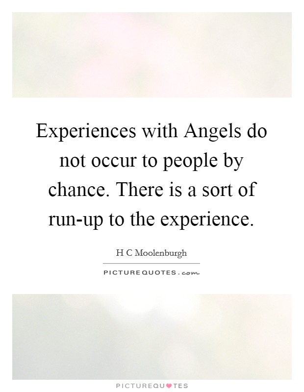 Experiences with Angels do not occur to people by chance. There is a sort of run-up to the experience Picture Quote #1