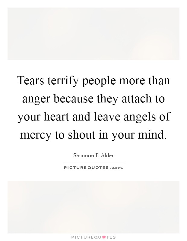 Tears terrify people more than anger because they attach to your heart and leave angels of mercy to shout in your mind Picture Quote #1