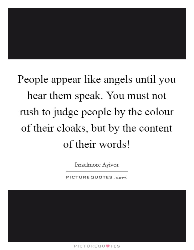 People appear like angels until you hear them speak. You must not rush to judge people by the colour of their cloaks, but by the content of their words! Picture Quote #1