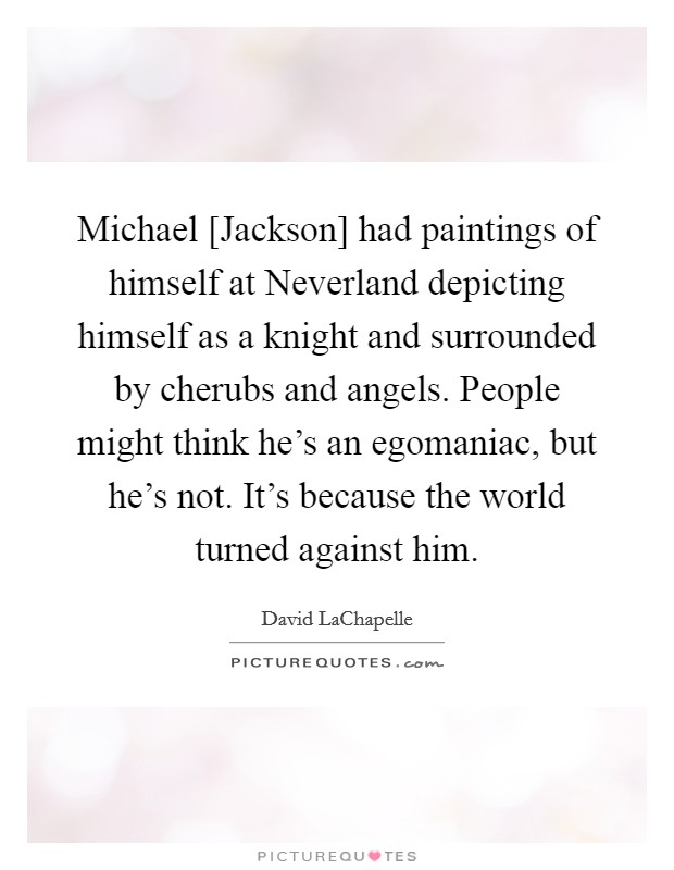 Michael [Jackson] had paintings of himself at Neverland depicting himself as a knight and surrounded by cherubs and angels. People might think he's an egomaniac, but he's not. It's because the world turned against him Picture Quote #1