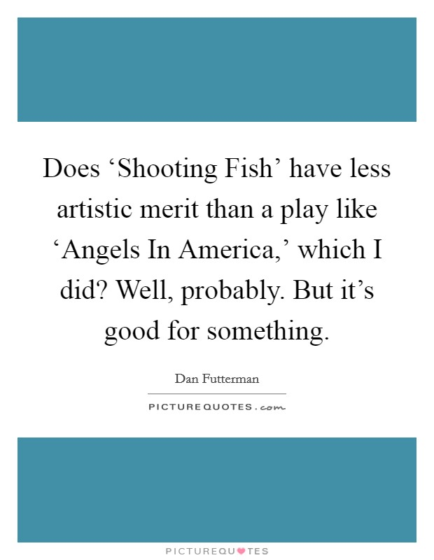 Does 'Shooting Fish' have less artistic merit than a play like 'Angels In America,' which I did? Well, probably. But it's good for something Picture Quote #1