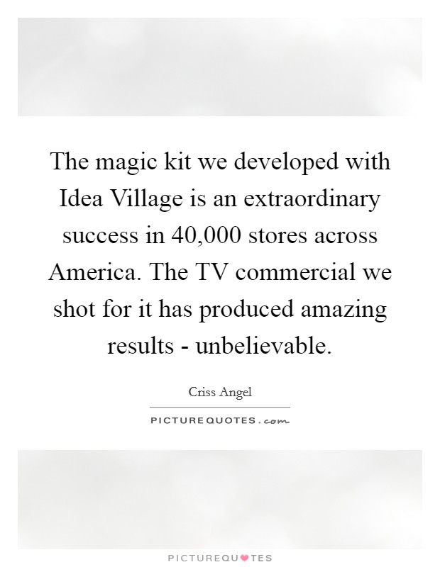 The magic kit we developed with Idea Village is an extraordinary success in 40,000 stores across America. The TV commercial we shot for it has produced amazing results - unbelievable Picture Quote #1
