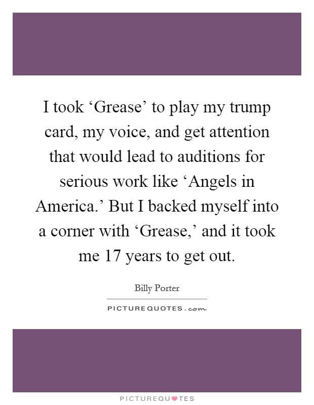 I took 'Grease' to play my trump card, my voice, and get attention that would lead to auditions for serious work like 'Angels in America.' But I backed myself into a corner with 'Grease,' and it took me 17 years to get out Picture Quote #1