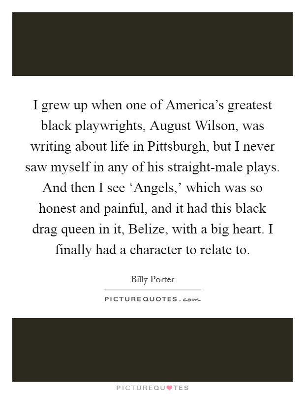 I grew up when one of America's greatest black playwrights, August Wilson, was writing about life in Pittsburgh, but I never saw myself in any of his straight-male plays. And then I see 'Angels,' which was so honest and painful, and it had this black drag queen in it, Belize, with a big heart. I finally had a character to relate to Picture Quote #1