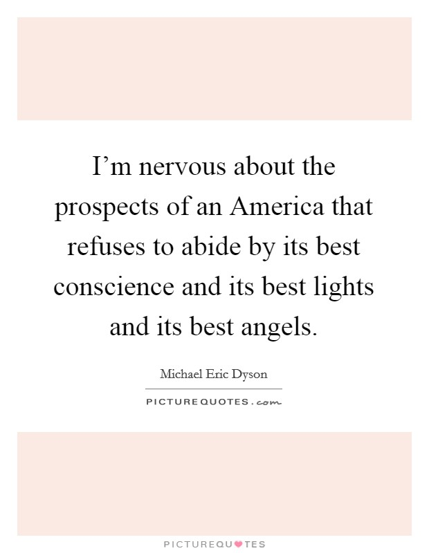 I'm nervous about the prospects of an America that refuses to abide by its best conscience and its best lights and its best angels Picture Quote #1