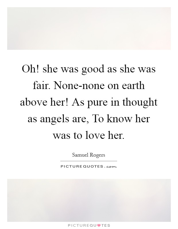 Oh! she was good as she was fair. None-none on earth above her! As pure in thought as angels are, To know her was to love her Picture Quote #1