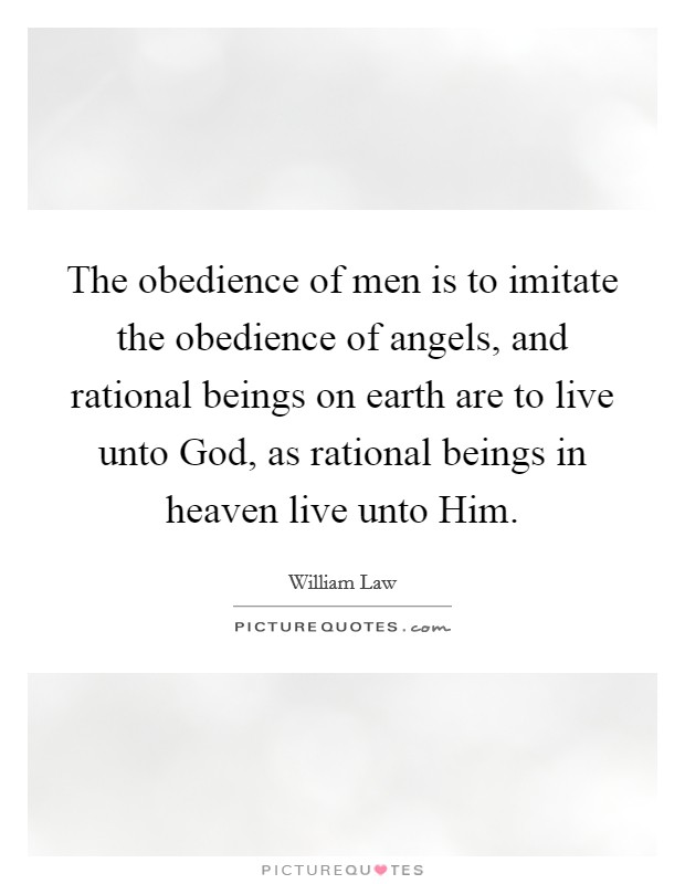 The obedience of men is to imitate the obedience of angels, and rational beings on earth are to live unto God, as rational beings in heaven live unto Him Picture Quote #1