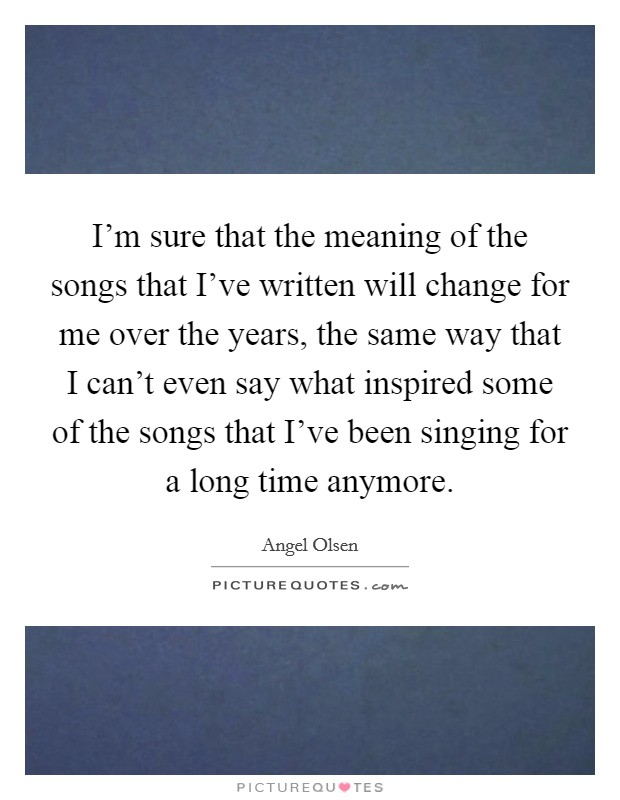 I'm sure that the meaning of the songs that I've written will change for me over the years, the same way that I can't even say what inspired some of the songs that I've been singing for a long time anymore. Picture Quote #1