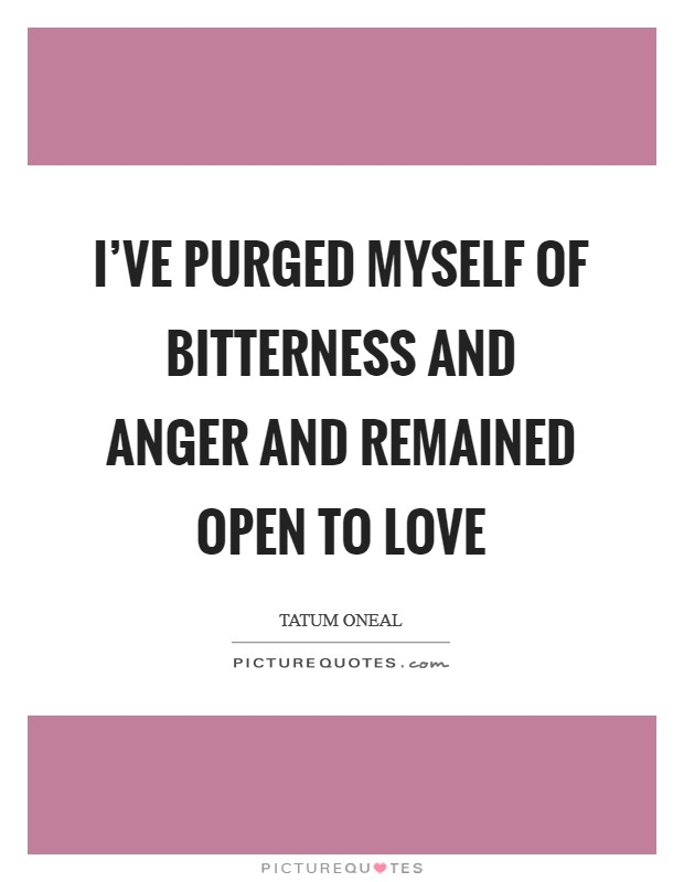 I've purged myself of bitterness and anger and remained open to love Picture Quote #1