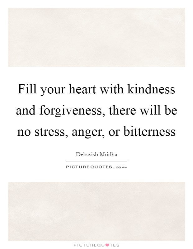 Fill your heart with kindness and forgiveness, there will be no stress, anger, or bitterness Picture Quote #1