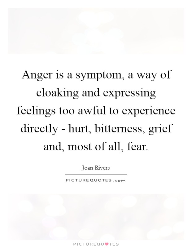 Anger is a symptom, a way of cloaking and expressing feelings too awful to experience directly - hurt, bitterness, grief and, most of all, fear Picture Quote #1