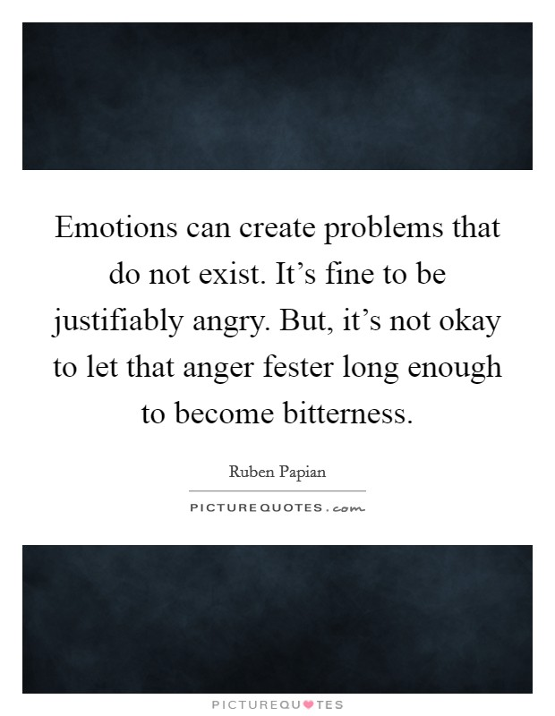 Emotions can create problems that do not exist. It's fine to be justifiably angry. But, it's not okay to let that anger fester long enough to become bitterness Picture Quote #1