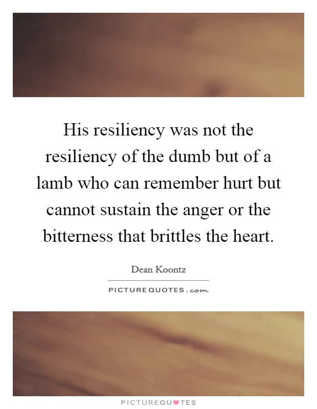 His resiliency was not the resiliency of the dumb but of a lamb who can remember hurt but cannot sustain the anger or the bitterness that brittles the heart Picture Quote #1