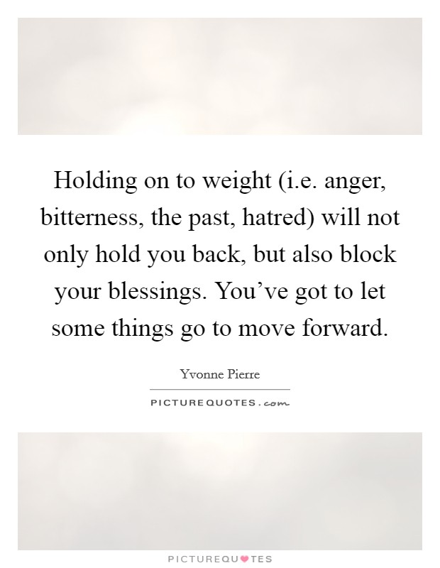 Holding on to weight (i.e. anger, bitterness, the past, hatred) will not only hold you back, but also block your blessings. You've got to let some things go to move forward Picture Quote #1
