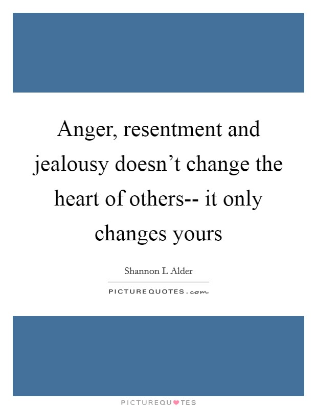 Anger, resentment and jealousy doesn't change the heart of others-- it only changes yours Picture Quote #1