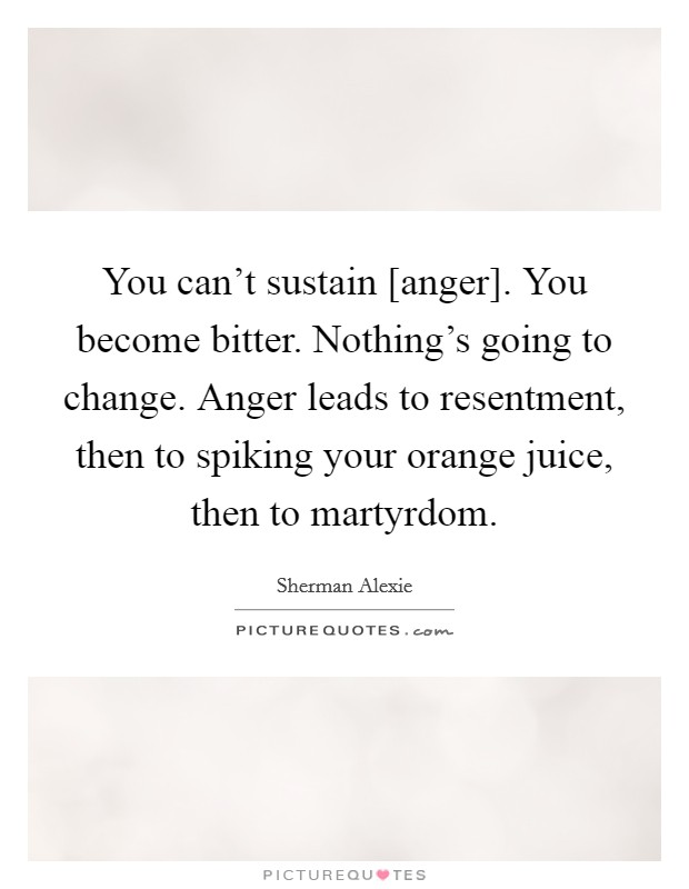 You can't sustain [anger]. You become bitter. Nothing's going to change. Anger leads to resentment, then to spiking your orange juice, then to martyrdom Picture Quote #1