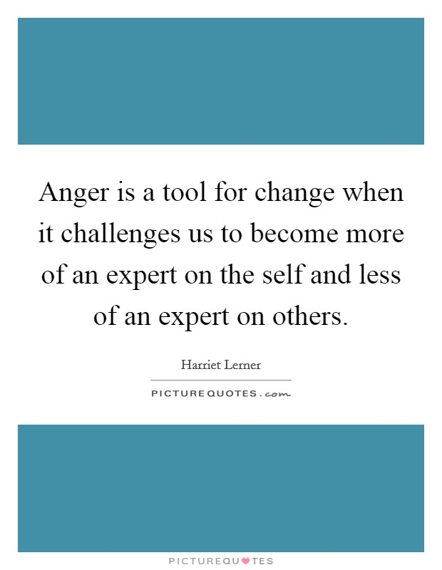 Anger is a tool for change when it challenges us to become more of an expert on the self and less of an expert on others Picture Quote #1