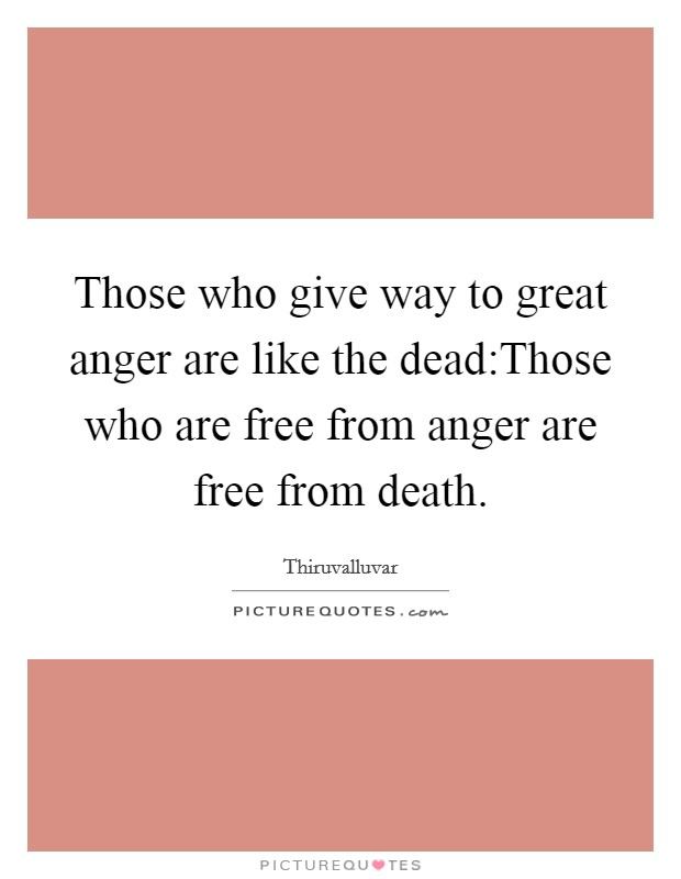Those who give way to great anger are like the dead:Those who are free from anger are free from death Picture Quote #1