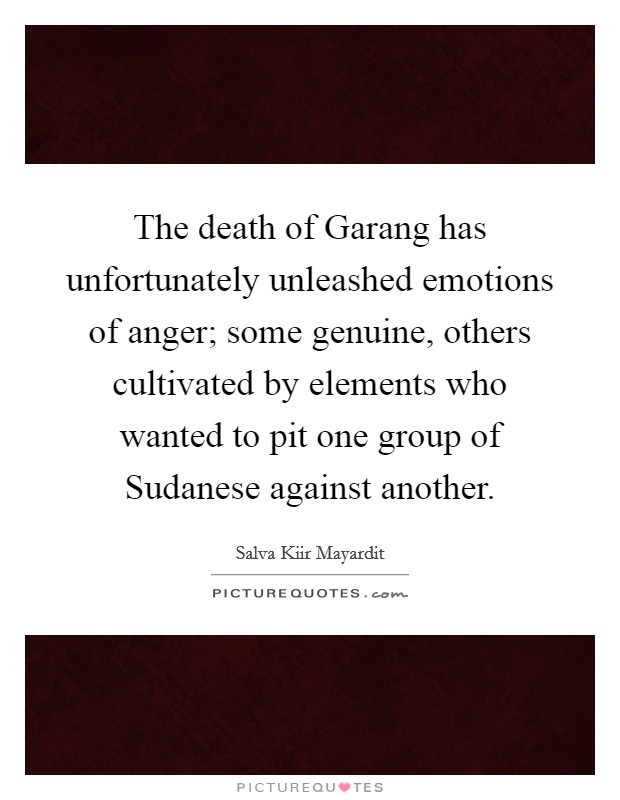 The death of Garang has unfortunately unleashed emotions of anger; some genuine, others cultivated by elements who wanted to pit one group of Sudanese against another Picture Quote #1
