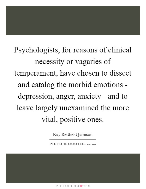 Psychologists, for reasons of clinical necessity or vagaries of temperament, have chosen to dissect and catalog the morbid emotions - depression, anger, anxiety - and to leave largely unexamined the more vital, positive ones Picture Quote #1