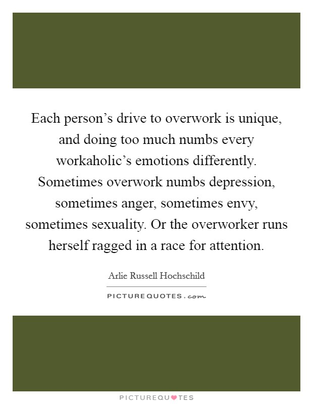Each person's drive to overwork is unique, and doing too much numbs every workaholic's emotions differently. Sometimes overwork numbs depression, sometimes anger, sometimes envy, sometimes sexuality. Or the overworker runs herself ragged in a race for attention Picture Quote #1