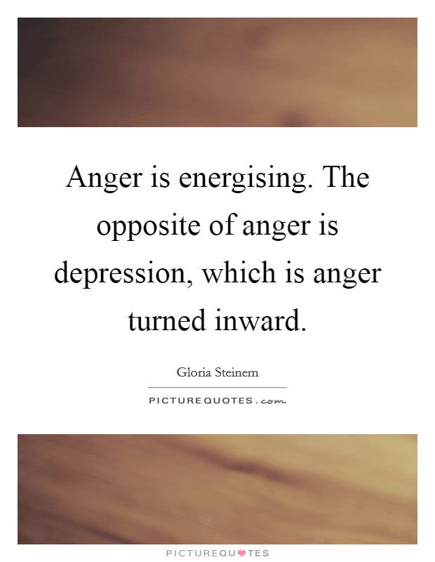 Anger is energising. The opposite of anger is depression, which is anger turned inward Picture Quote #1