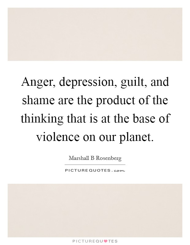 Anger, depression, guilt, and shame are the product of the thinking that is at the base of violence on our planet Picture Quote #1